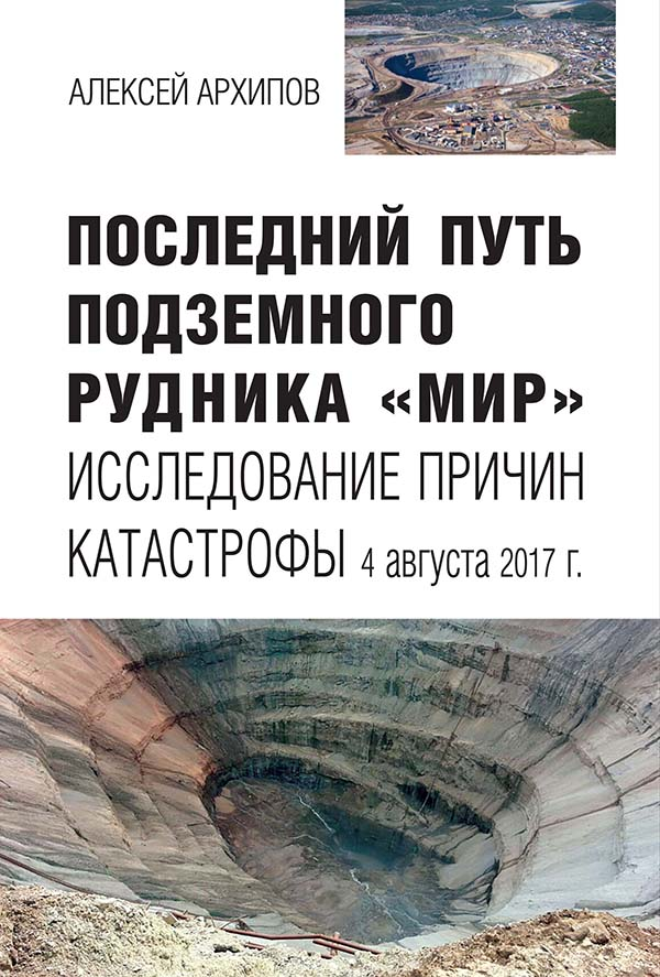 Последний путь подземного рудника «Мир»: Исследование причин катастрофы 4 августа 2017 г. / А. Г. Архипов.